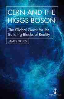 Cern And The Higgs Boson: The Global Quest For The Building Blocks Of Reality by James Gillies