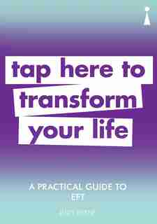 A Practical Guide To Eft: Tap Here To Transform Your Life by Judy Byrne