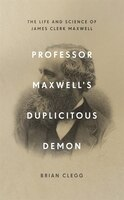 Professor Maxwell's Duplicitous Demon: How James Clerk Maxwell Unravelled The Mysteries Of…
