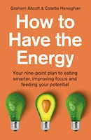 How To Have The Energy: Your Nine-point Plan To Eating Smarter, Improving Focus And Feeding Your…