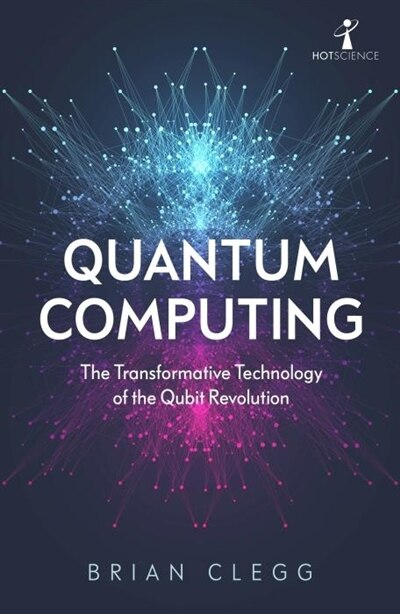 Quantum Computing: The Transformative Technology Of The Qubit Revolution by Brian Clegg