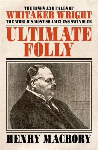 Ultimate Folly: The Rises And Falls Of Whitaker Wright: The World's Most Shameless Swindler by Henry Macrory