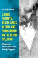 A Guide to Mental Health Issues in Girls and Young Women on the Autism Spectrum: Diagnosis…