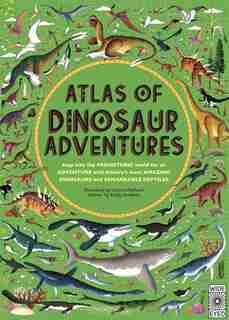 Atlas Of Dinosaur Adventures: Step Into A Prehistoric World by Emily Hawkins