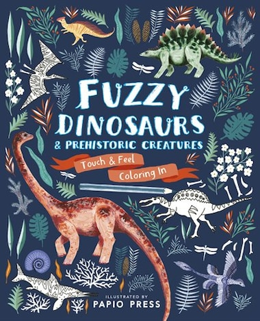 Fuzzy Dinosaurs And Prehistoric Creatures: Touch And Feel Coloring In by Papio Press