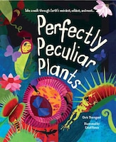 Perfectly Peculiar Plants: Take a Walk through Earth's Weirdest, Wildest and Most?