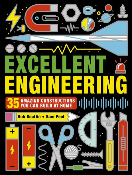 Excellent Engineering: 35 Amazing Constructions You Can Build At Home by Rob Beattie