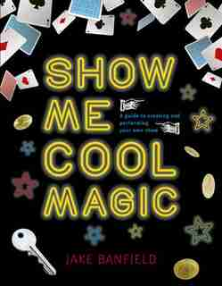 Show Me Cool Magic: A Guide To Creating And Performing Your Own Show by Jake Banfield