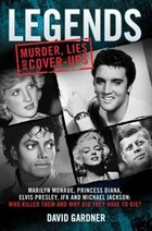 Legends: Murder, Lies And Cover-ups: Marilyn Monroe, Princess Diana, Elvis Presley, Jfk And Michael…