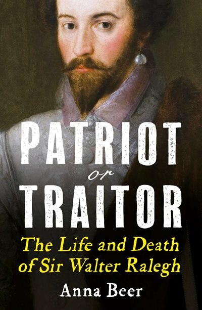 Patriot Or Traitor: The Life And Death Of Sir Walter Ralegh by Anna Beer