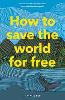 How To Save The World For Free: (guide To Green Living, Sustainability Handbook) by Natalie Fee