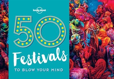 Lonely Planet 50 Festivals To Blow Your Mind 1st Ed. by Lonely Lonely Planet