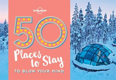 Lonely Planet 50 Places To Stay To Blow Your Mind 1st Ed. by Lonely Lonely Planet