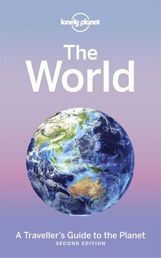 Lonely Planet The World 2nd Ed.: A Traveller's Guide To The Planet by Lonely Lonely Planet