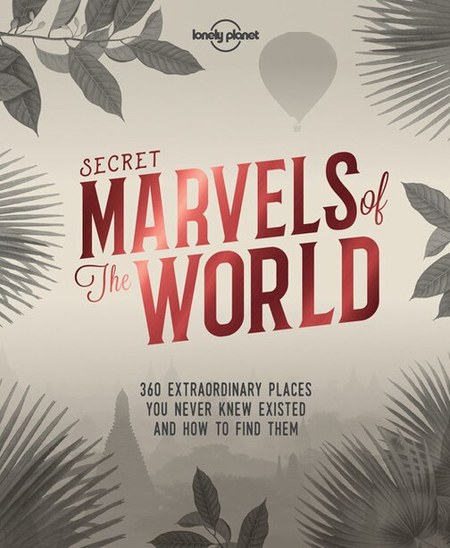 Lonely Planet Secret Marvels Of The World 1st Ed.: 360 Extraordinary Places You Never Knew Existed And Where To Find Them by Lonely Planet