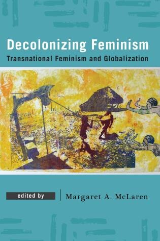 Decolonizing Feminism: Transnational Feminism And Globalization by Margaret A. Mclaren