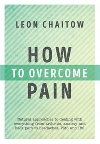 How To Overcome Pain: Natural Approaches To Dealing With Everything From Arthritis, Anxiety And…
