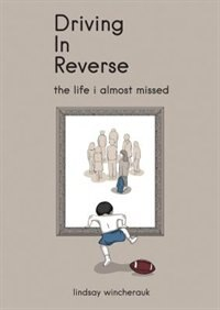 Driving In Reverse - The Life I Almost Missed by Lindsay Lindsay Wincherauk