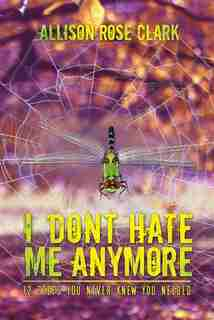 I Don't Hate Me Anymore by Allison Rose Clark