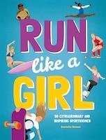 Run Like A Girl: 50 Extraordinary And Inspiring Sportswomen