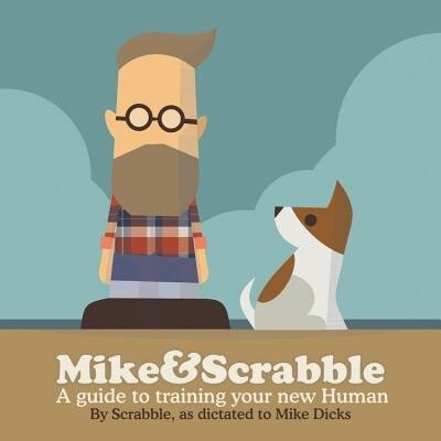 Mike&scrabble: A Guide To Training Your New Human by Mike Dicks