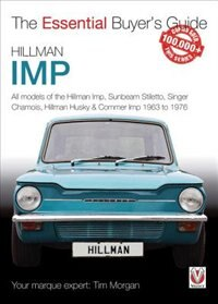 Hillman Imp: All Models Of The Hillman Imp, Sunbeam Stiletto, Singer Chamois, Hillman Husky & Commer Imp 1963 To by Tim Morgan