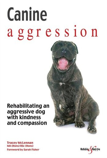 Canine Aggression: Rehabilitating An Aggressive Dog With Kindness And Compassion by Tracey McLennan