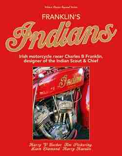 Franklin?s Indians: Irish Motorcycle Racer Charles B Franklin, Designer Of The Indian Chief by Harry Sucher