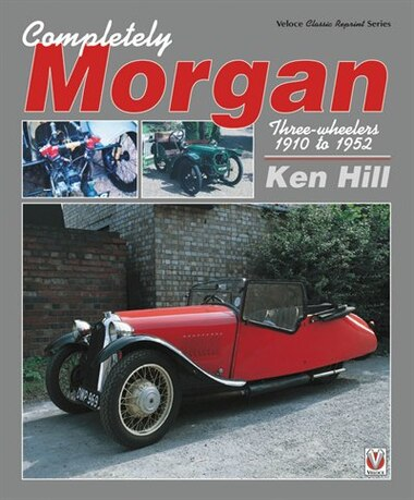 Completely Morgan: Three-wheelers 1910 To 1952 by Ken Hill