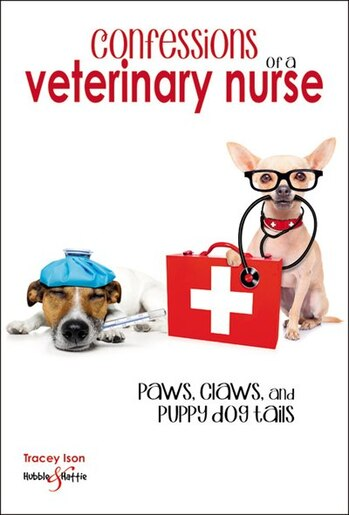 Confessions Of A Veterinary Nurse: Paws, Claws And Puppy Dog  Tails by Tracey Ison