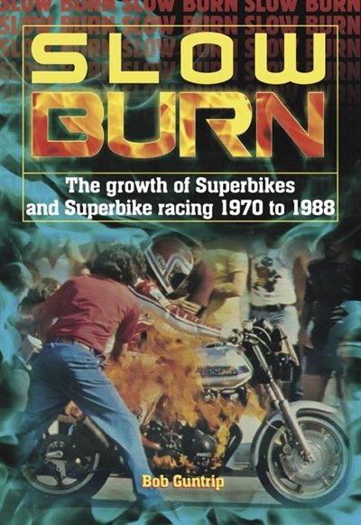 Slow Burn - The Growth Of Superbikes & Superbike Racing 1970 To 1988 by Bob Guntrip