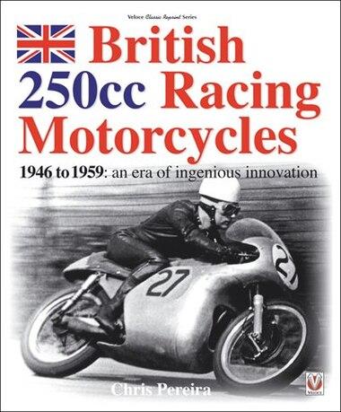 British 250cc Racing Motorcycles 1946-1959: An Era Of Ingenious Innovation by Chris Pereira