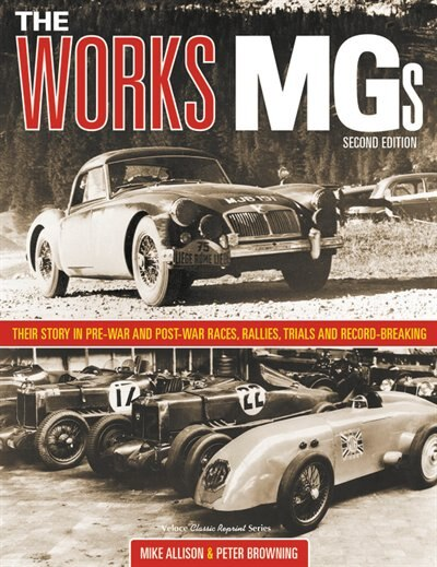 The Works Mgs: Their Story In Pre-war And Post-war Races, Rallies, Trials And Record Breaking by Michael Allison