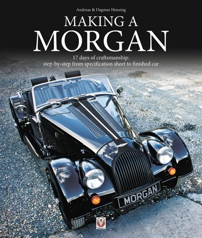 Making A Morgan: 17 Days Of Craftmanship: Step-by-step From Specification Sheet To Finished Car by Andreas Hensing