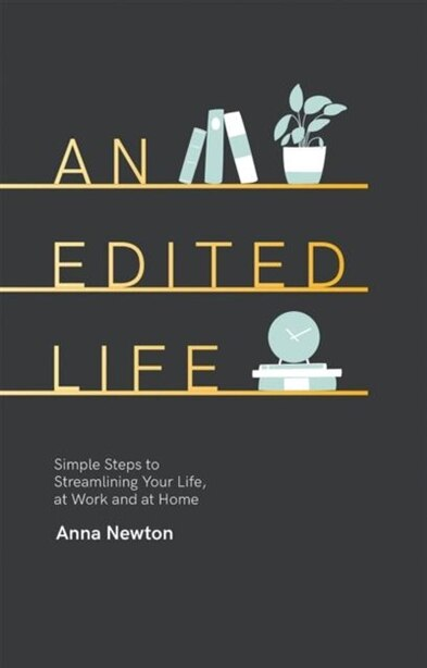 An Edited Life: Simple Steps To Streamlining Life, At Work And At Home by Anna Newton