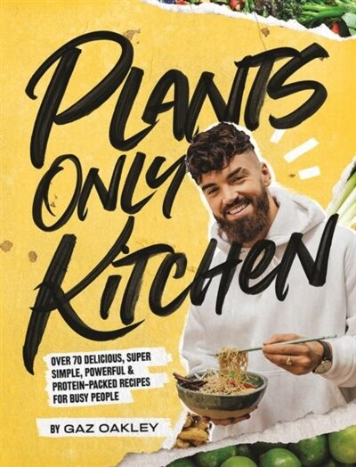 Plants-only Kitchen: Over 70 Delicious, Super-simple, Powerful And Protein-packed Recipes For Busy People by Gaz Oakley