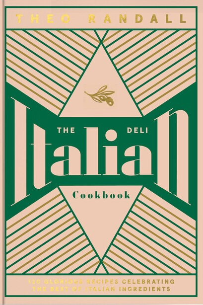 The Italian Deli Cookbook: 100 Glorious Recipes Celebrating The Best Of Italian Ingredients by Theo Randall