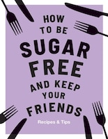 How To Be Sugar-free And Keep Your Friends: Recipes & Tips