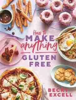 How To Make Anything Gluten-free: Over 100 Recipes For Everything From Home Comforts To Fakeaways, Cakes To Dessert, Brunch To Bread! by Becky Excell