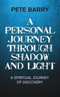 A Personal Journey Through Shadow and Light: A Spiritual Journey of Discovery