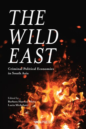 The Wild East: Criminal Political Economies In South Asia by Barbara Harriss-White