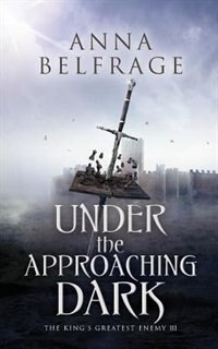 Book Under the Approaching Dark: The King's Greatest Enemy by Anna Belfrage