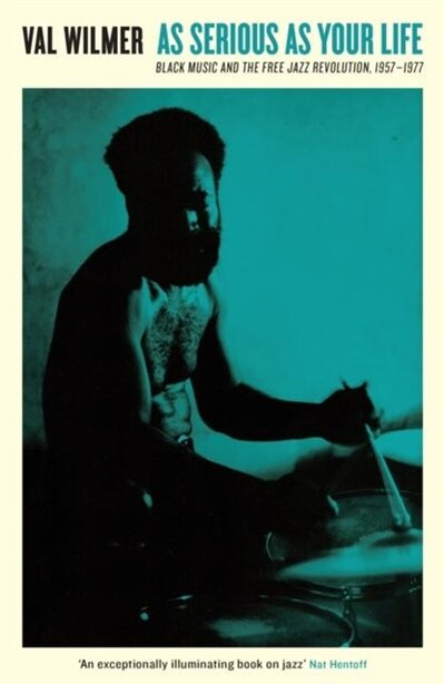 As Serious As Your Life: Black Music And The Free Jazz Revolution, 1957-1977 by Val Wilmer