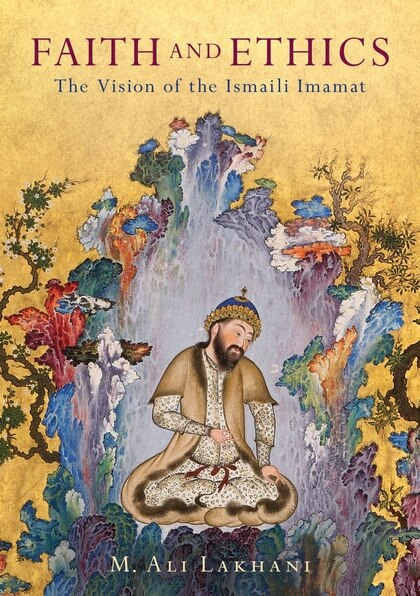 Faith And Ethics: The Vision Of The Ismaili Imamat by M. Ali Lakhani