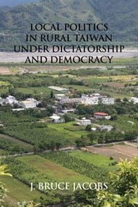 Local Politics in Rural Taiwan under Dictatorship and Democracy by J. Bruce Jacobs