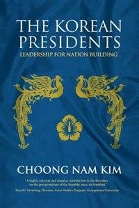 The Korean Presidents: Leadership for Nation Building by Choong Nam Kim