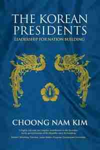 The Korean Presidents: Leadership for Nation Building by Choong Nam Kim