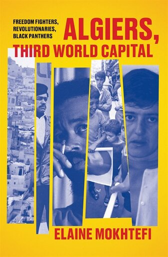 Algiers, Third World Capital: Freedom Fighters, Revolutionaries, Black Panthers by Elaine Mokhtefi