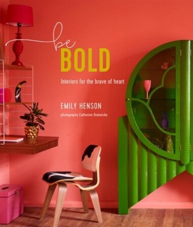 Be Bold: Interiors For The Brave Of Heart by Emily Henson