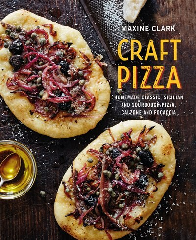 Craft Pizza: Homemade Classic, Sicilian And Sourdough Pizza, Calzone And Focaccia by Maxine Clark